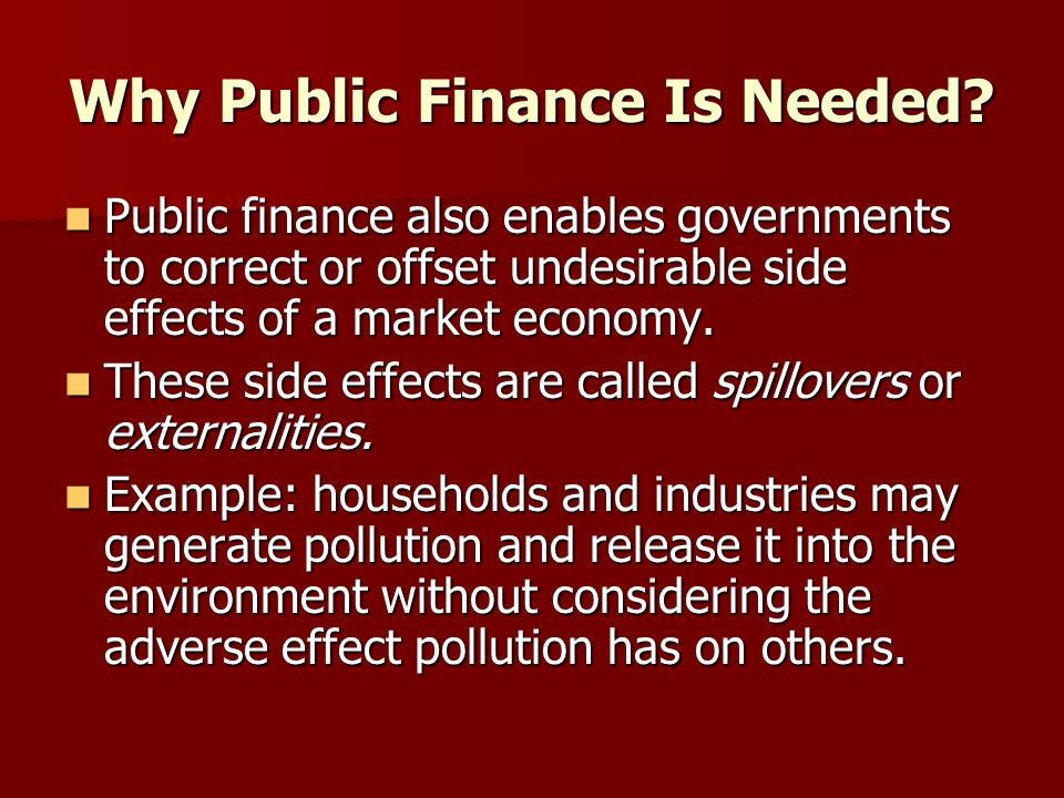 Why Public Finance Is Needed? Public finance also enables governments to correct or offset undesirable side effects of a market economy. Public financ