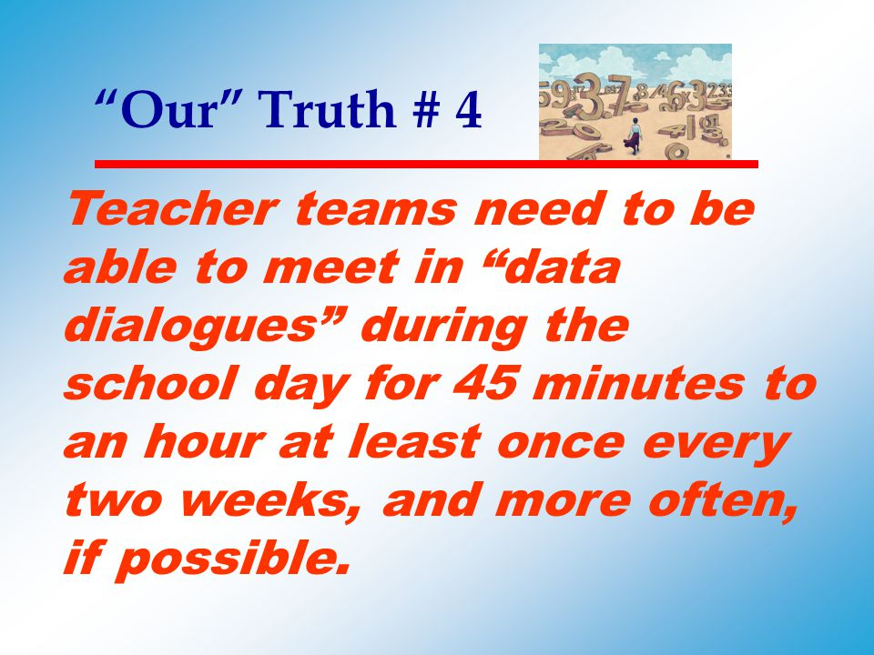 """""""Our"""" Truth # 4 Teacher teams need to be able to meet in """"data dialogues"""" during the school day for 45 minutes to an hour at least once every two week"""