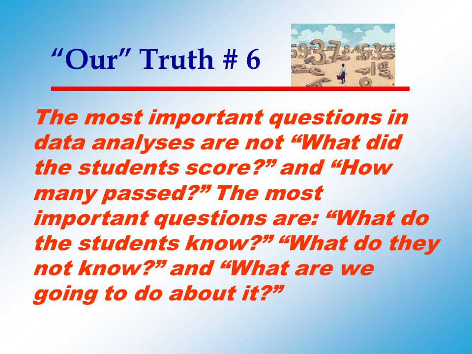 """""""Our"""" Truth # 6 The most important questions in data analyses are not """"What did the students score?"""" and """"How many passed?"""" The most important questio"""