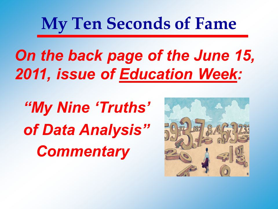 """My Ten Seconds of Fame On the back page of the June 15, 2011, issue of Education Week: """"My Nine 'Truths' of Data Analysis"""" Commentary"""