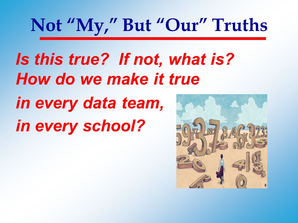 """Not """"My,"""" But """"Our"""" Truths Is this true? If not, what is? How do we make it true in every data team, in every school?"""