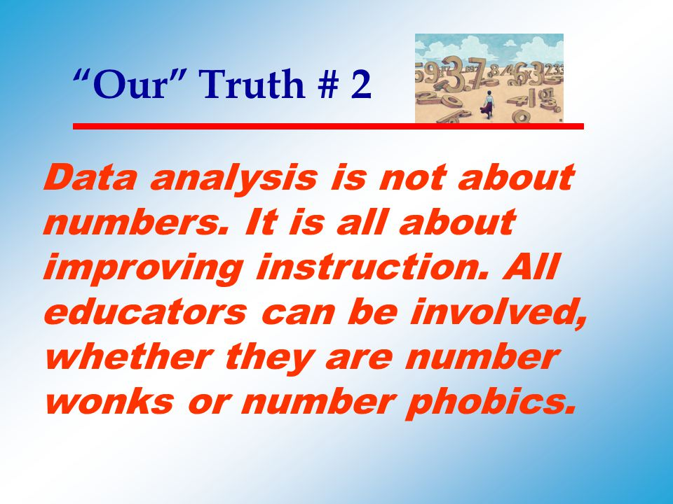"""""""Our"""" Truth # 2 Data analysis is not about numbers. It is all about improving instruction. All educators can be involved, whether they are number wonk"""