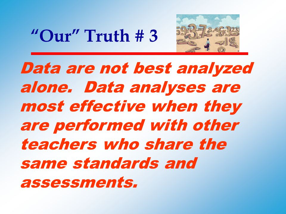 """""""Our"""" Truth # 3 Data are not best analyzed alone. Data analyses are most effective when they are performed with other teachers who share the same stan"""