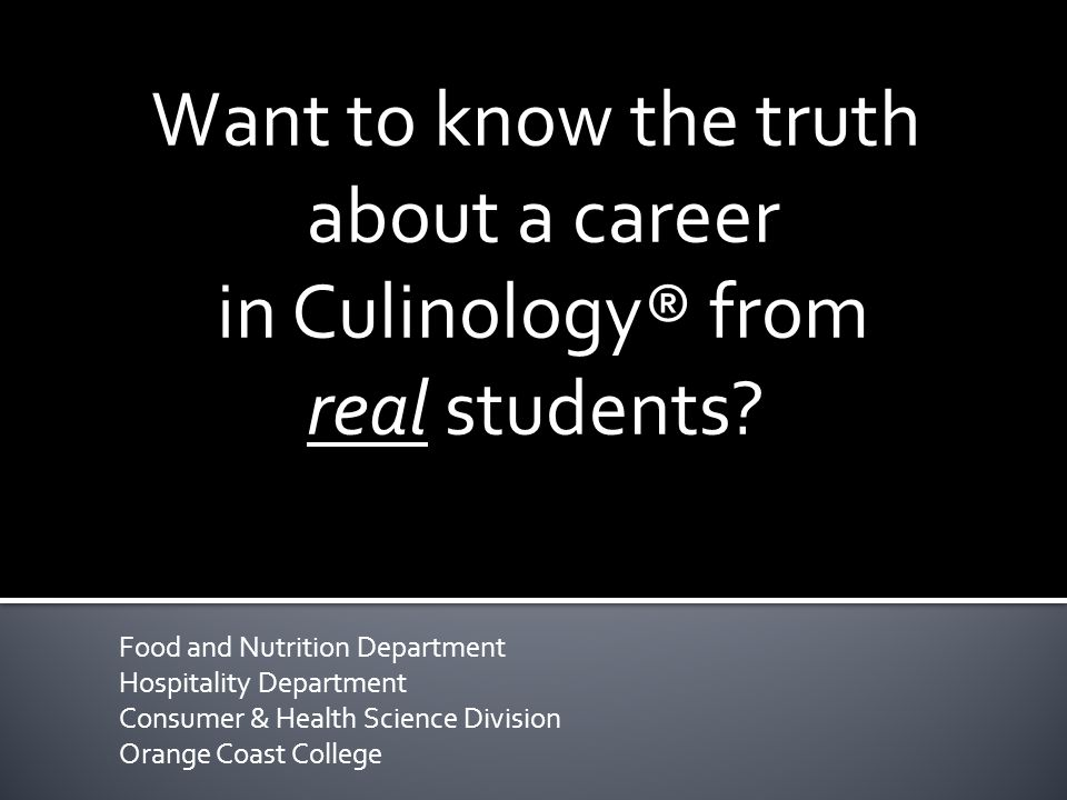 Food and Nutrition Department Hospitality Department Consumer & Health Science Division Orange Coast College Want to know the truth about a career in Culinology® from real students