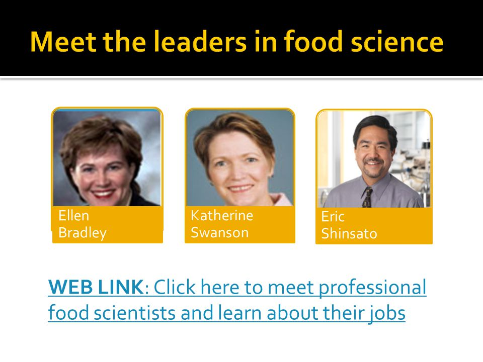 WEB LINK: Click here to meet professional food scientists and learn about their jobs Ellen Bradley Katherine Swanson Eric Shinsato