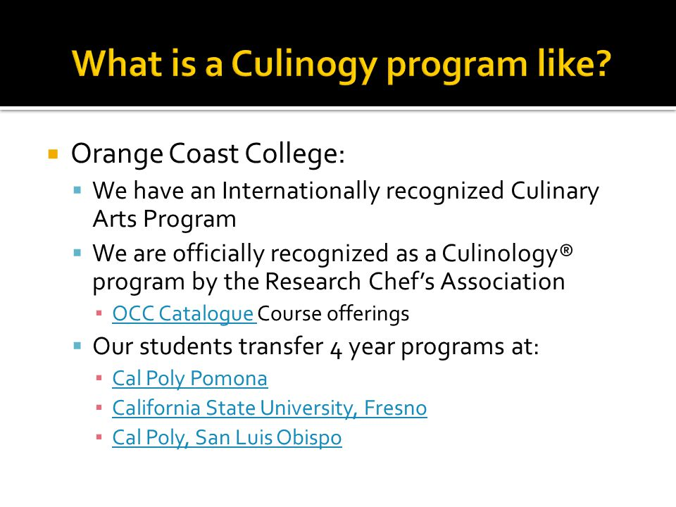  Orange Coast College:  We have an Internationally recognized Culinary Arts Program  We are officially recognized as a Culinology® program by the Research Chef's Association ▪ OCC Catalogue Course offerings OCC Catalogue  Our students transfer 4 year programs at: ▪ Cal Poly Pomona Cal Poly Pomona ▪ California State University, Fresno California State University, Fresno ▪ Cal Poly, San Luis Obispo Cal Poly, San Luis Obispo