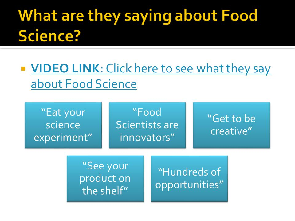  VIDEO LINK: Click here to see what they say about Food Science VIDEO LINK: Click here to see what they say about Food Science Eat your science experiment Food Scientists are innovators Get to be creative See your product on the shelf Hundreds of opportunities