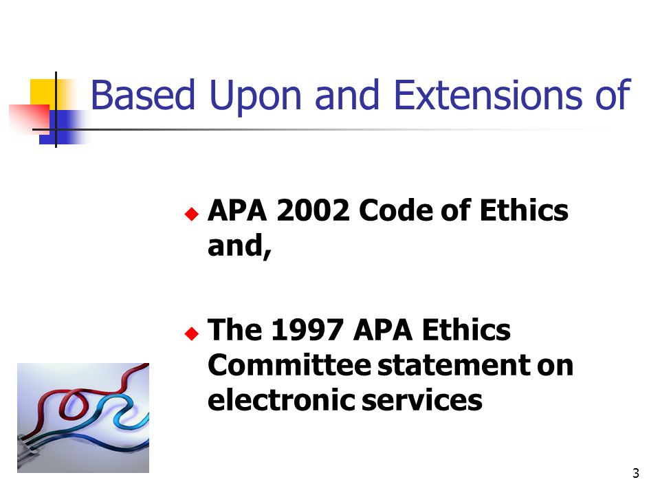 Based Upon and Extensions of  APA 2002 Code of Ethics and,  The 1997 APA Ethics Committee statement on electronic services 3