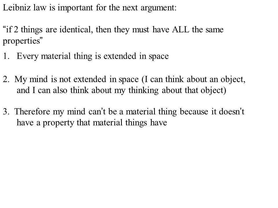 """Leibniz law is important for the next argument: """"if 2 things are identical, then they must have ALL the same properties"""" 1.Every material thing is ext"""