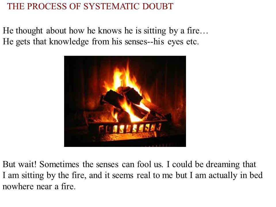THE PROCESS OF SYSTEMATIC DOUBT He thought about how he knows he is sitting by a fire… He gets that knowledge from his senses--his eyes etc. But wait!