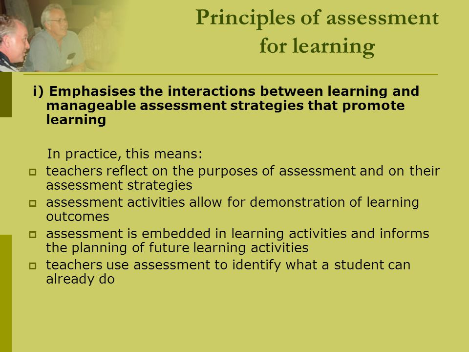 Principles of assessment for learning i) Emphasises the interactions between learning and manageable assessment strategies that promote learning In pr