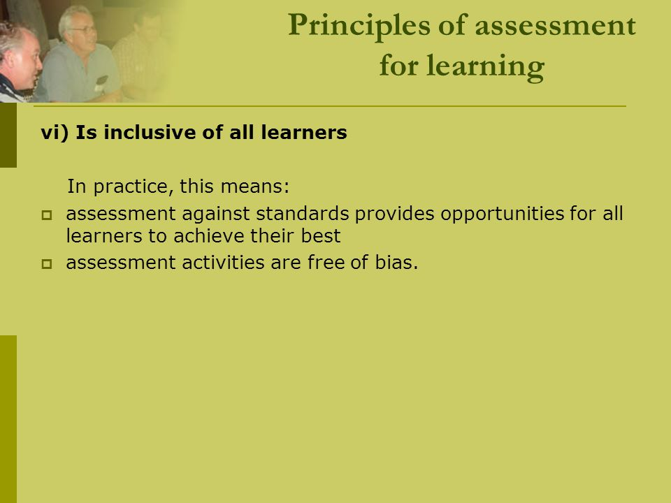 Principles of assessment for learning vi) Is inclusive of all learners In practice, this means:  assessment against standards provides opportunities