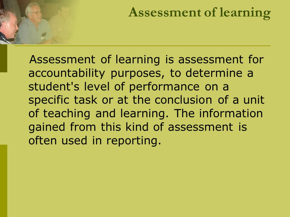 Assessment of learning Assessment of learning is assessment for accountability purposes, to determine a student's level of performance on a specific t