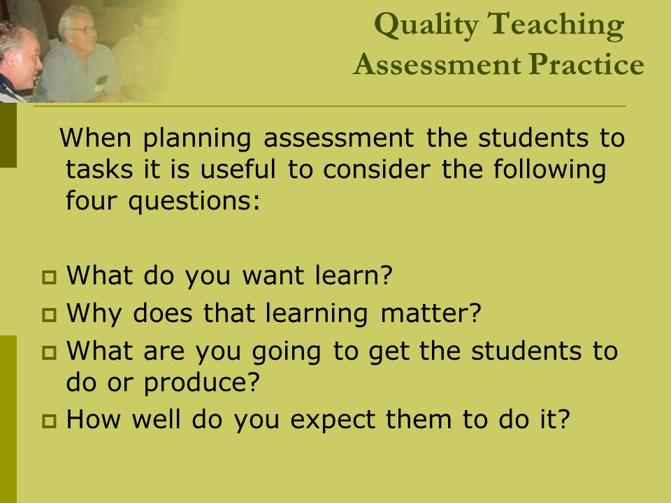 Quality Teaching Assessment Practice When planning assessment the students to tasks it is useful to consider the following four questions:  What do y