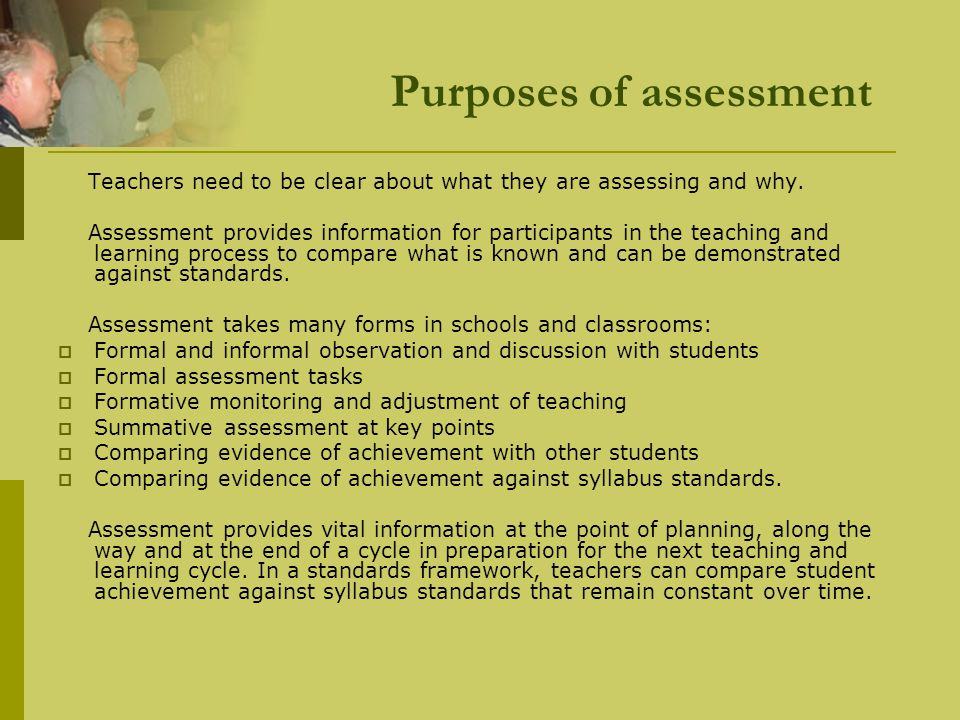Purposes of assessment Teachers need to be clear about what they are assessing and why. Assessment provides information for participants in the teachi