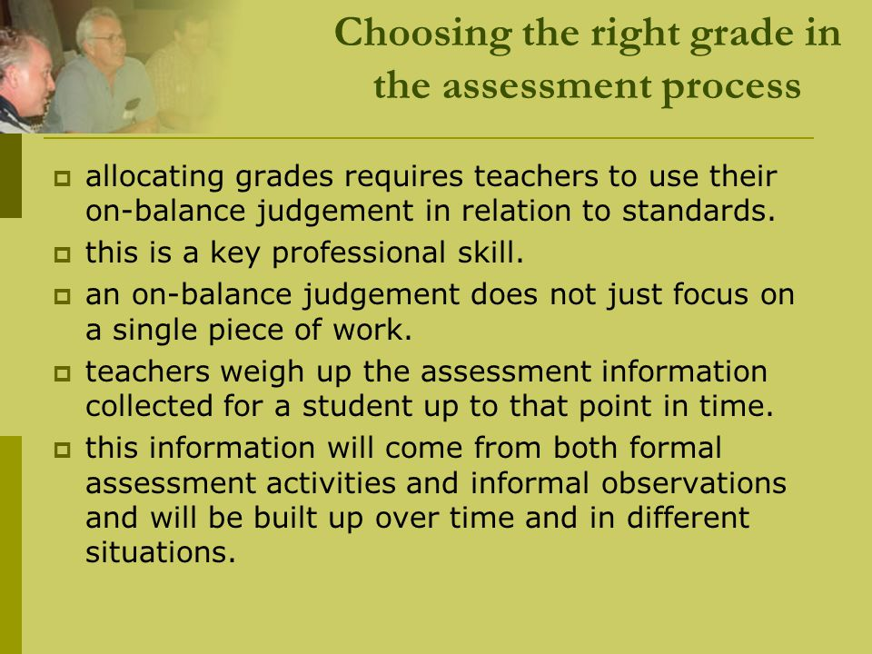 Choosing the right grade in the assessment process  allocating grades requires teachers to use their on-balance judgement in relation to standards. 