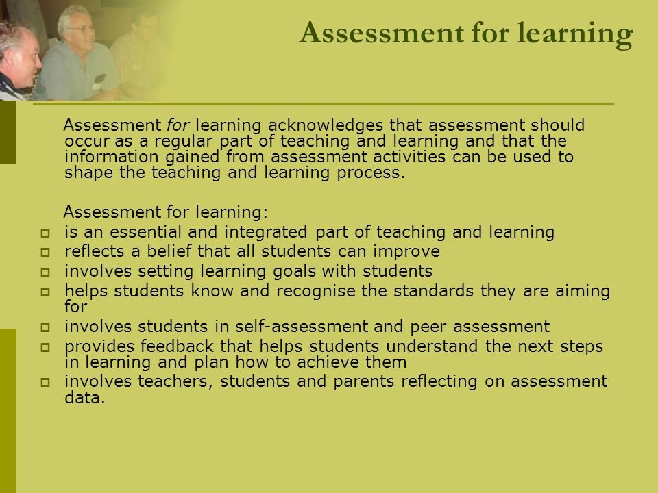 Principles of assessment for learning i) Emphasises the interactions between learning and manageable assessment strategies that promote learning In practice, this means:  teachers reflect on the purposes of assessment and on their assessment strategies  assessment activities allow for demonstration of learning outcomes  assessment is embedded in learning activities and informs the planning of future learning activities  teachers use assessment to identify what a student can already do