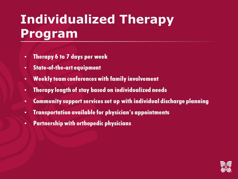 Individualized Therapy Program  Therapy 6 to 7 days per week  State-of-the-art equipment  Weekly team conferences with family involvement  Therapy length of stay based on individualized needs  Community support services set up with individual discharge planning  Transportation available for physician's appointments  Partnership with orthopedic physicians