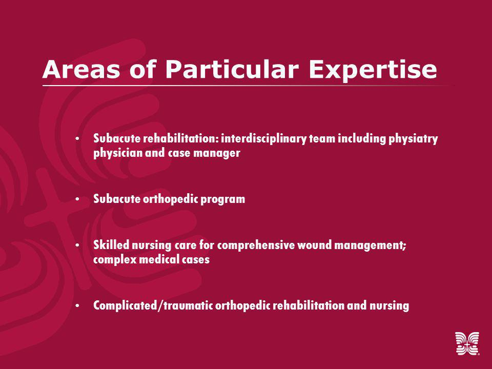 Areas of Particular Expertise  Subacute rehabilitation: interdisciplinary team including physiatry physician and case manager  Subacute orthopedic program  Skilled nursing care for comprehensive wound management; complex medical cases  Complicated/traumatic orthopedic rehabilitation and nursing