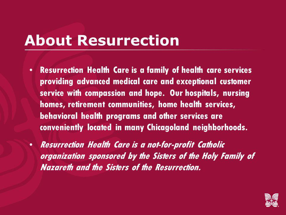 Resurrection Nursing and Rehabilitation Center (RNRC)  298 licensed beds  Subacute rehab program  Serves major teaching hospitals  Comprehensive rehabilitation: Physical, Occupational and Speech Therapies  Proven record of high quality of care, with excellent outcomes: 40% of our residents return home  Multi-lingual staff  Quick and easy admissions process, 7 days a week  Medicare, Medicaid and managed care/insurance accepted