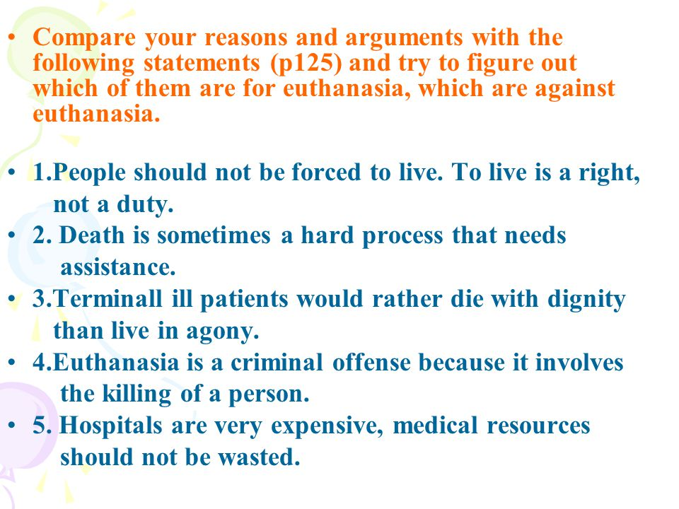 Compare your reasons and arguments with the following statements (p125) and try to figure out which of them are for euthanasia, which are against euthanasia.