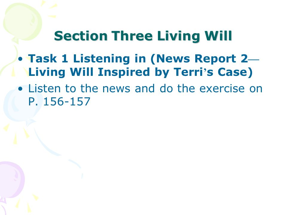 Section Three Living Will Task 1 Listening in (News Report 2 — Living Will Inspired by Terri ' s Case) Listen to the news and do the exercise on P.