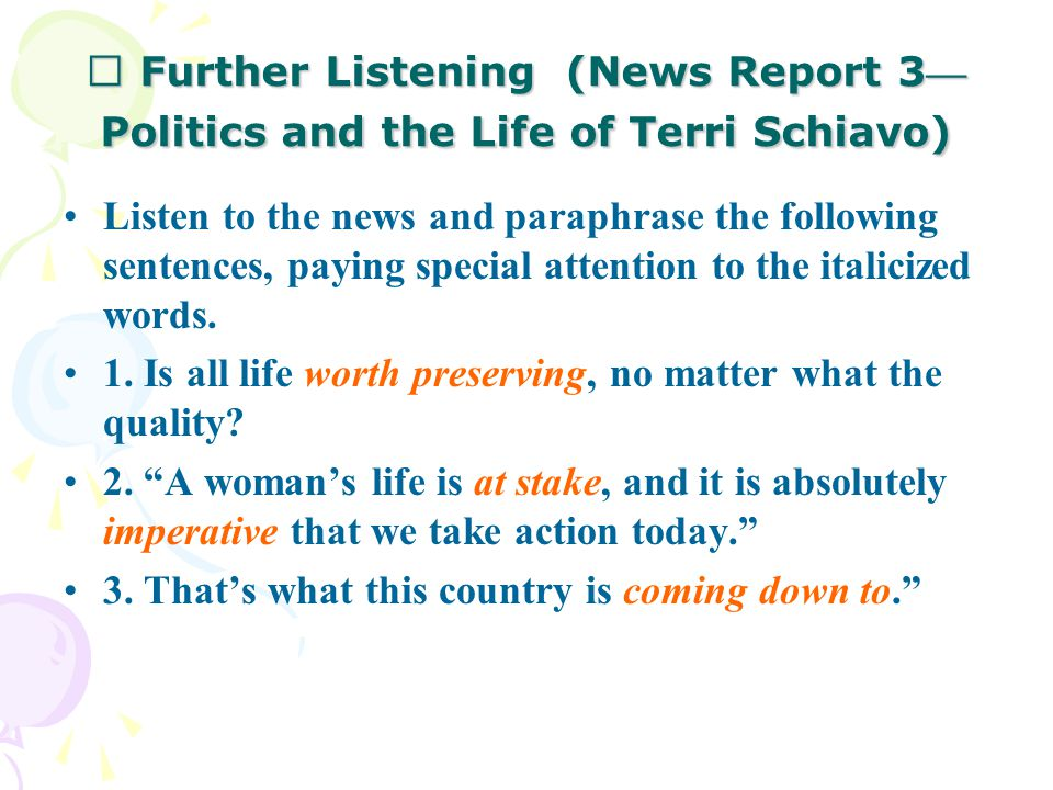 Ⅳ Further Listening (News Report 3 — Politics and the Life of Terri Schiavo) Listen to the news and paraphrase the following sentences, paying special attention to the italicized words.