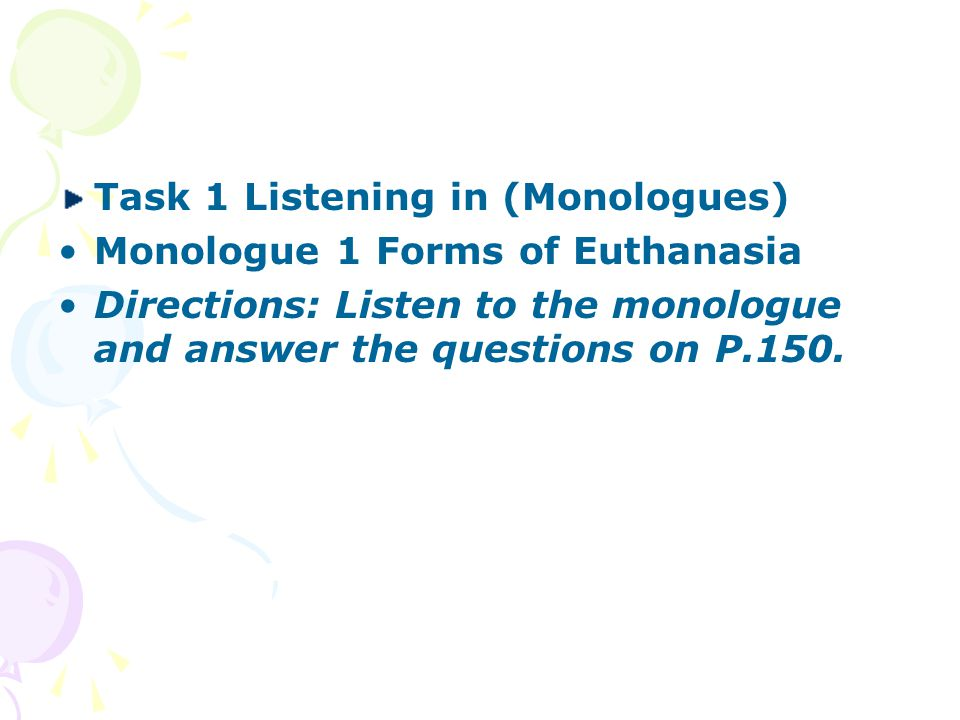 Task 1 Listening in (Monologues) Monologue 1 Forms of Euthanasia Directions: Listen to the monologue and answer the questions on P.150.