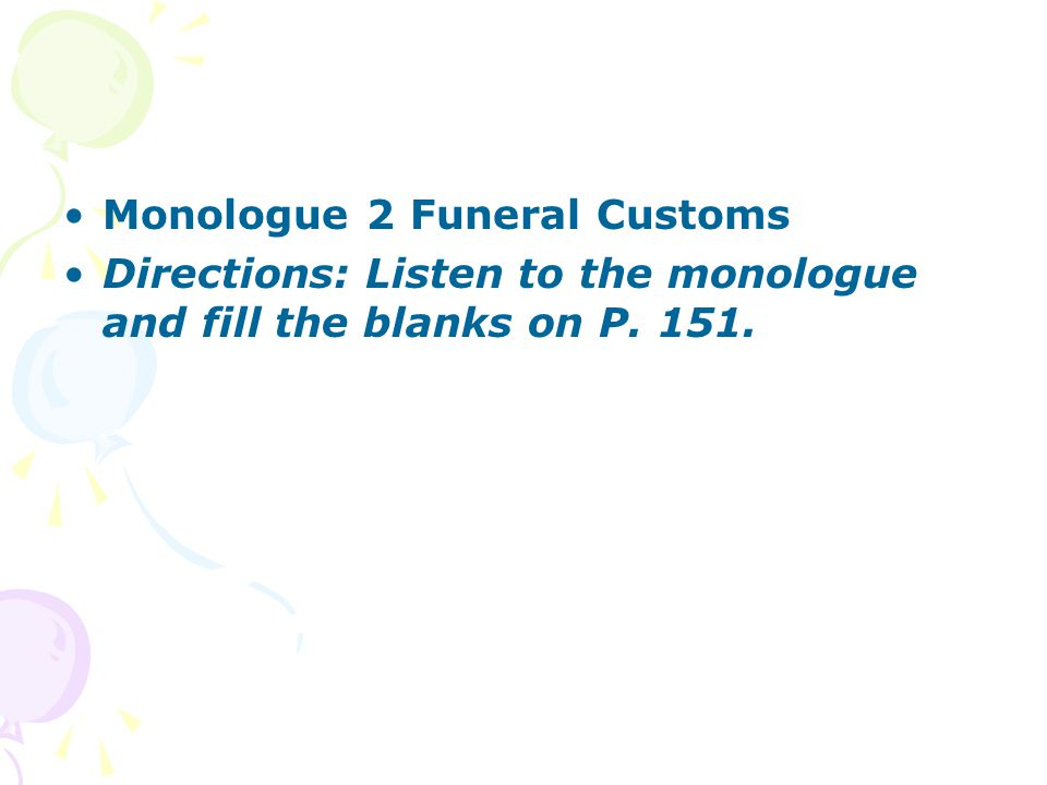 Monologue 2 Funeral Customs Directions: Listen to the monologue and fill the blanks on P. 151.