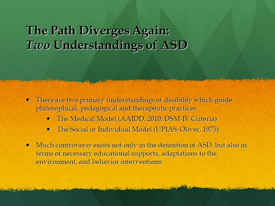 The Path Diverges Again: Two Understandings of ASD There are two primary understandings of disability which guide philosophical, pedagogical and therapeutic practices There are two primary understandings of disability which guide philosophical, pedagogical and therapeutic practices The Medical Model (AAIDD, 2010; DSM-IV Criteria) The Medical Model (AAIDD, 2010; DSM-IV Criteria) The Social or Individual Model (UPIAS; Oliver, 1975) The Social or Individual Model (UPIAS; Oliver, 1975) Much controversy exists not only in the definition of ASD, but also in terms of necessary educational supports, adaptations to the environment, and behavior interventions Much controversy exists not only in the definition of ASD, but also in terms of necessary educational supports, adaptations to the environment, and behavior interventions