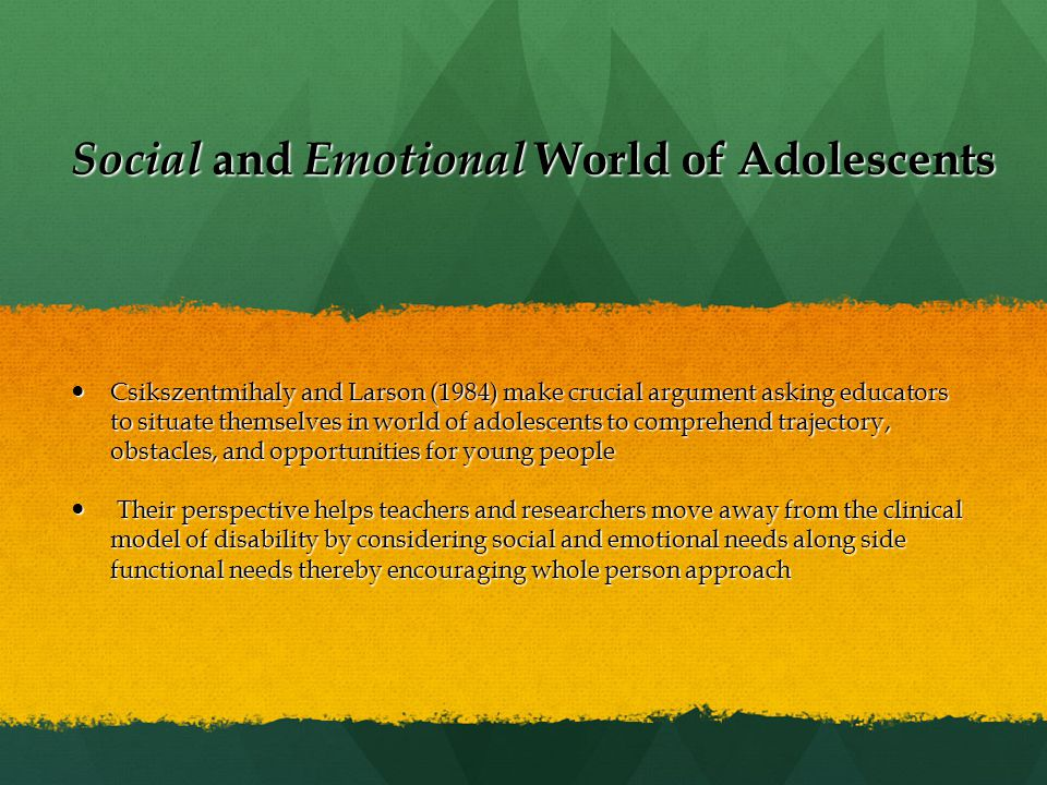 Social and Emotional World of Adolescents Csikszentmihaly and Larson (1984) make crucial argument asking educators to situate themselves in world of adolescents to comprehend trajectory, obstacles, and opportunities for young people Csikszentmihaly and Larson (1984) make crucial argument asking educators to situate themselves in world of adolescents to comprehend trajectory, obstacles, and opportunities for young people Their perspective helps teachers and researchers move away from the clinical model of disability by considering social and emotional needs along side functional needs thereby encouraging whole person approach Their perspective helps teachers and researchers move away from the clinical model of disability by considering social and emotional needs along side functional needs thereby encouraging whole person approach