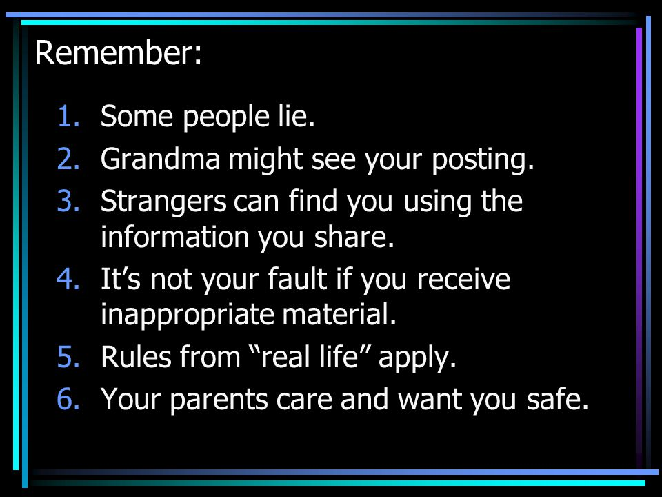 Remember: 1.Some people lie. 2.Grandma might see your posting. 3.Strangers can find you using the information you share. 4.It's not your fault if you