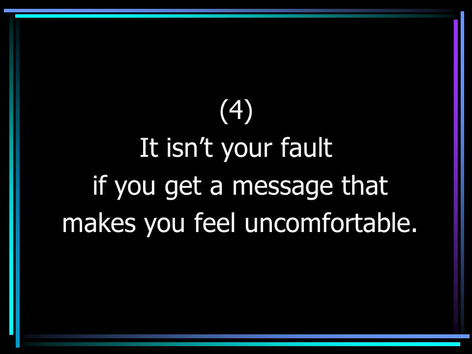 (4) It isn't your fault if you get a message that makes you feel uncomfortable.