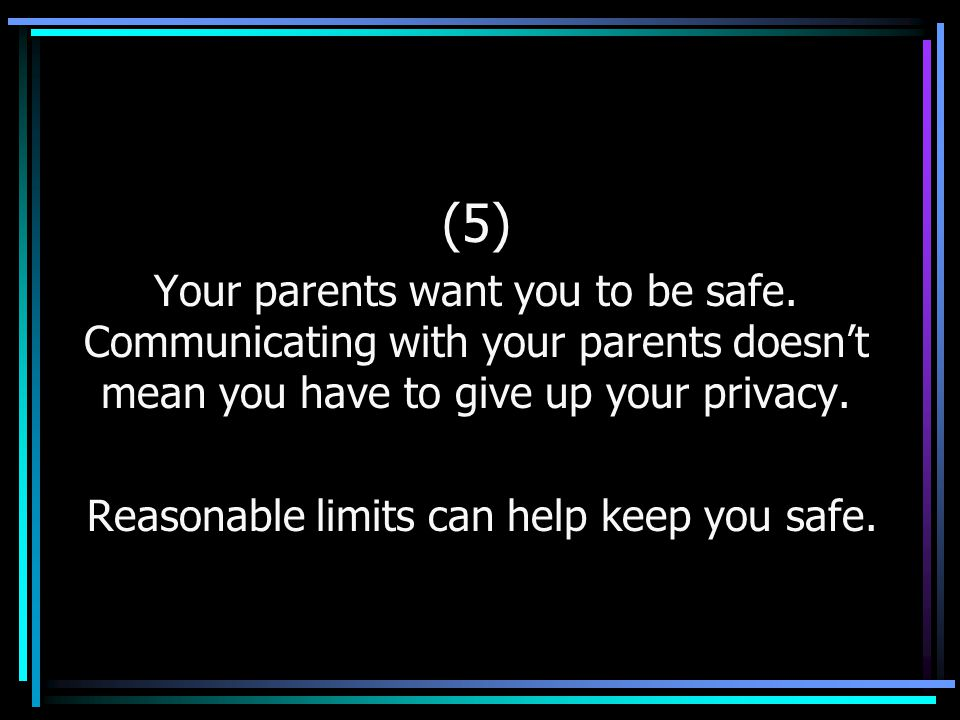 (5) Your parents want you to be safe. Communicating with your parents doesn't mean you have to give up your privacy. Reasonable limits can help keep y