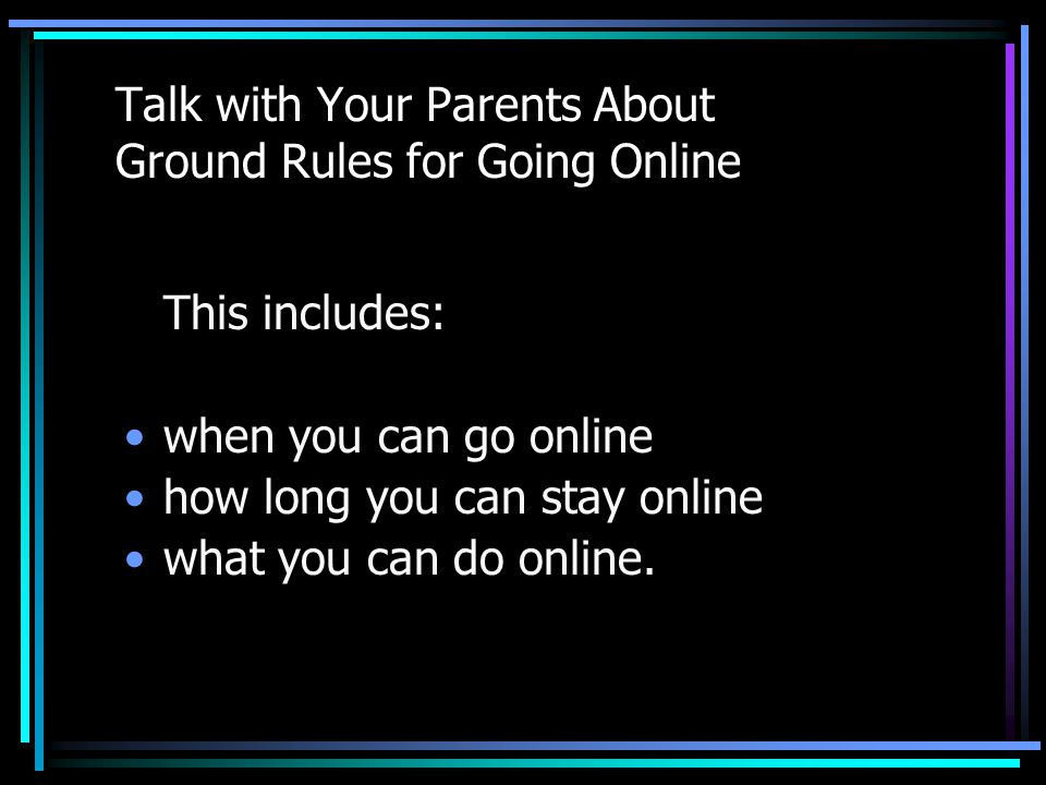 Talk with Your Parents About Ground Rules for Going Online This includes: when you can go online how long you can stay online what you can do online.