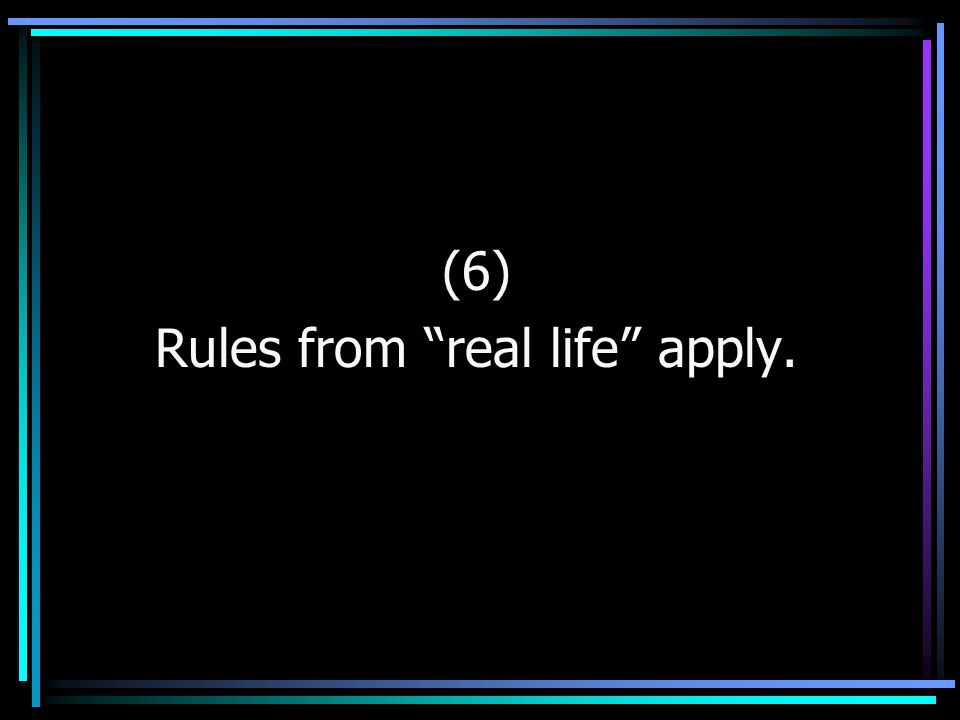 "(6) Rules from ""real life"" apply."