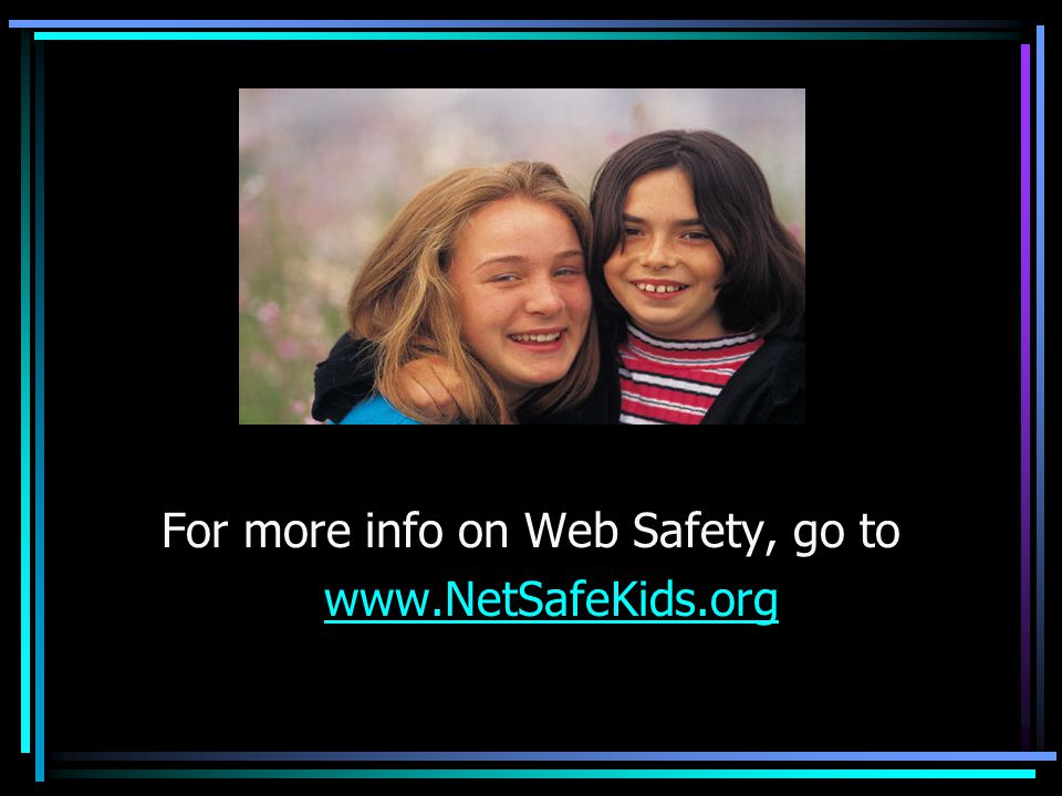 For more info on Web Safety, go to www.NetSafeKids.org