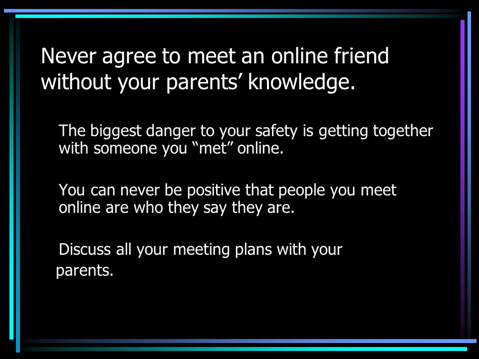 "Never agree to meet an online friend without your parents' knowledge. The biggest danger to your safety is getting together with someone you ""met"" onl"