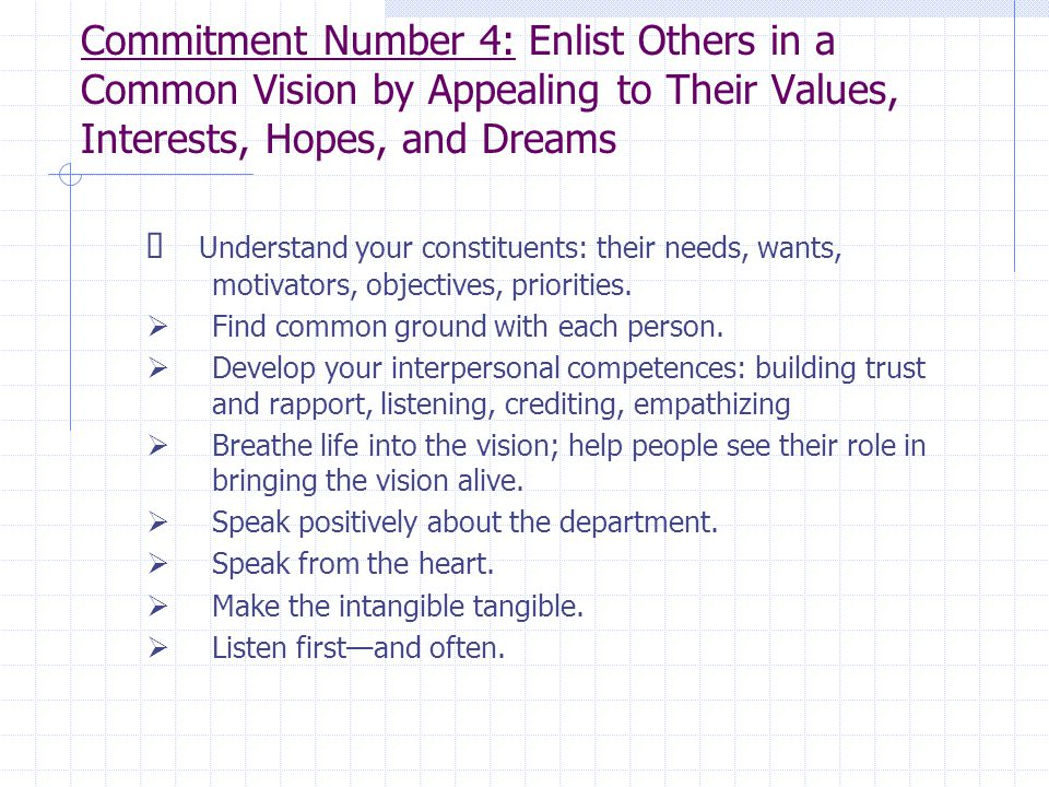 Commitment Number 4: Enlist Others in a Common Vision by Appealing to Their Values, Interests, Hopes, and Dreams  Understand your constituents: their