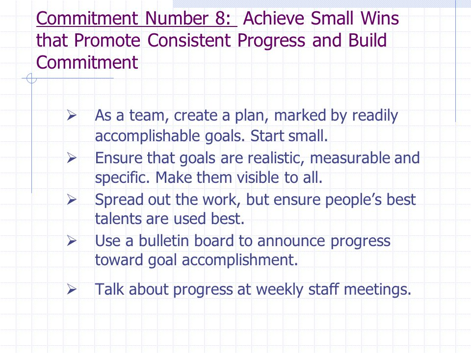 Commitment Number 8: Achieve Small Wins that Promote Consistent Progress and Build Commitment  As a team, create a plan, marked by readily accomplish