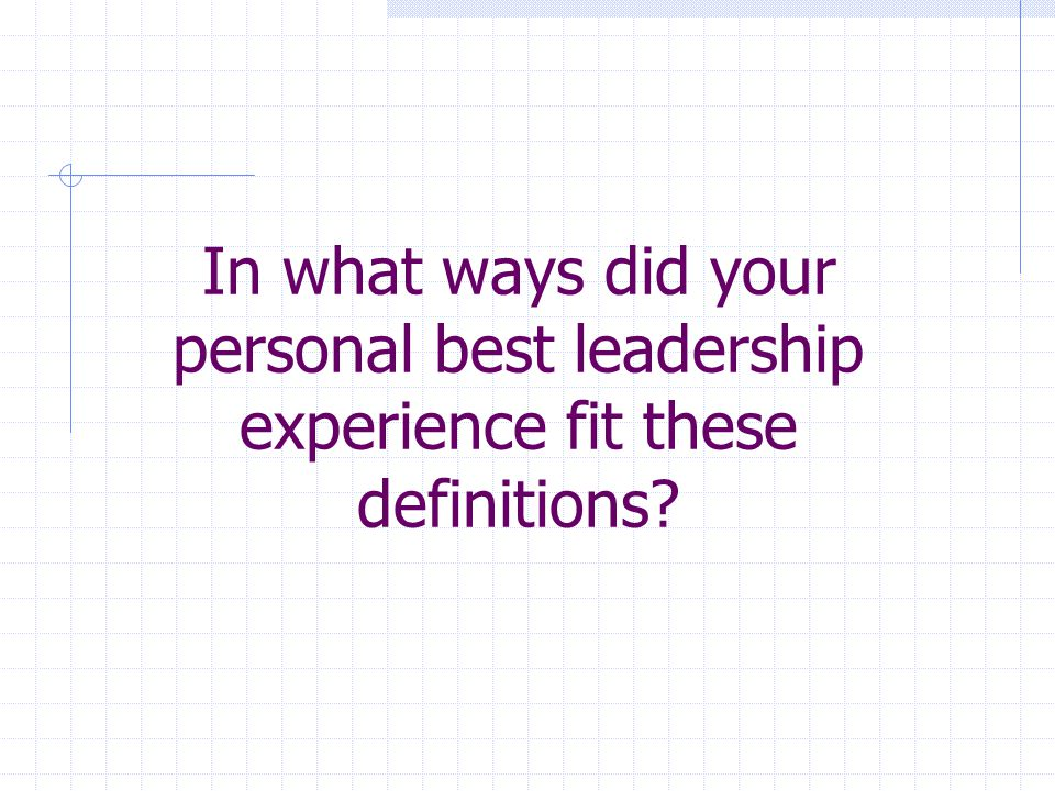 In what ways did your personal best leadership experience fit these definitions?
