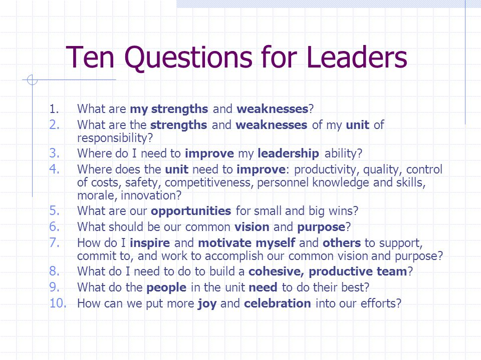 Ten Questions for Leaders 1.What are my strengths and weaknesses? 2. What are the strengths and weaknesses of my unit of responsibility? 3. Where do I