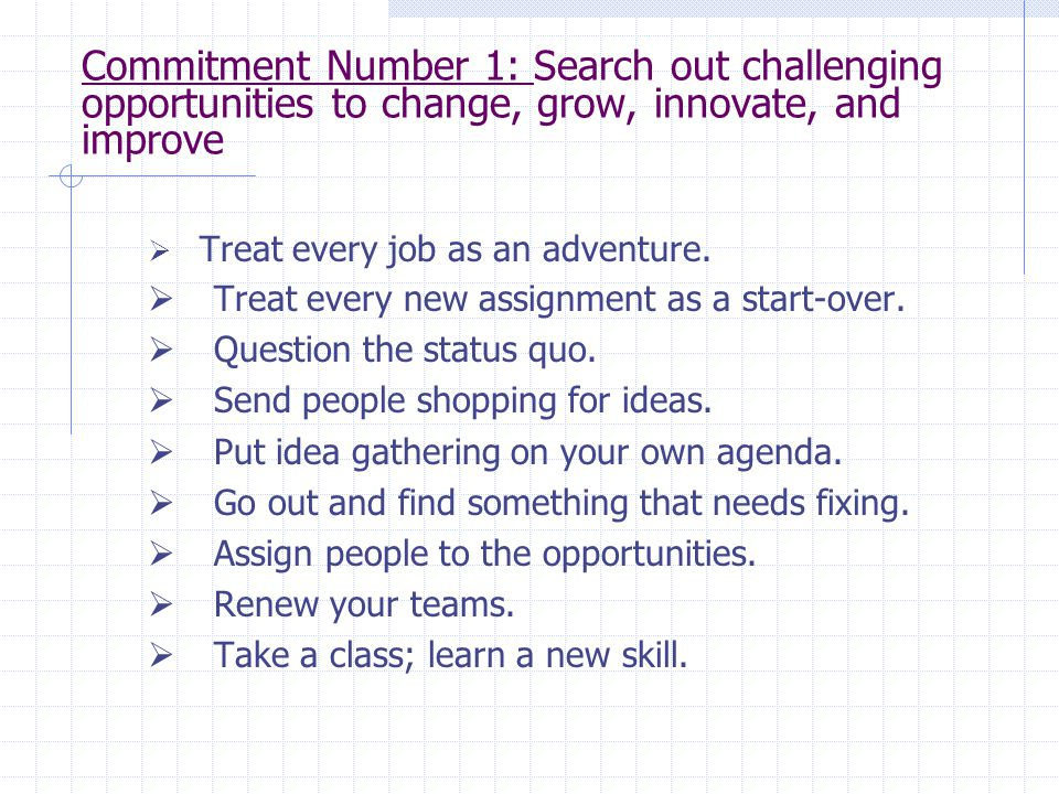 Commitment Number 1: Search out challenging opportunities to change, grow, innovate, and improve  Treat every job as an adventure.  Treat every new