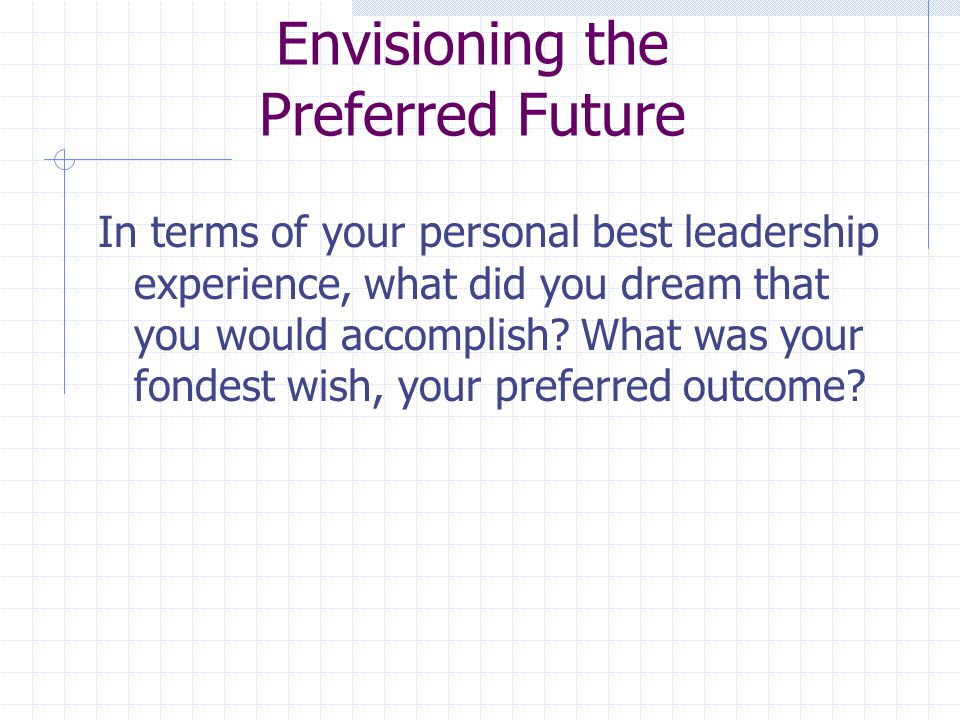 Envisioning the Preferred Future In terms of your personal best leadership experience, what did you dream that you would accomplish? What was your fon
