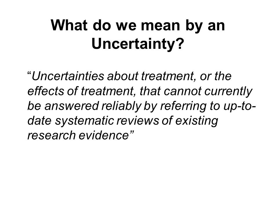 Uncertainties about treatment, or the effects of treatment, that cannot currently be answered reliably by referring to up-to- date systematic reviews of existing research evidence What do we mean by an Uncertainty