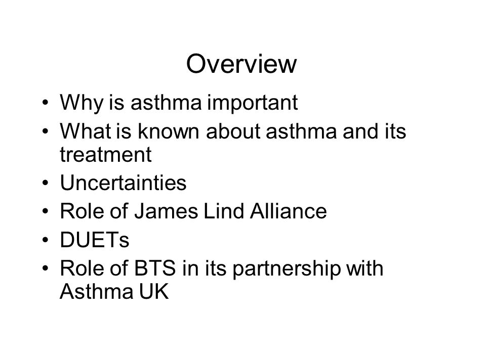 Overview Why is asthma important What is known about asthma and its treatment Uncertainties Role of James Lind Alliance DUETs Role of BTS in its partnership with Asthma UK