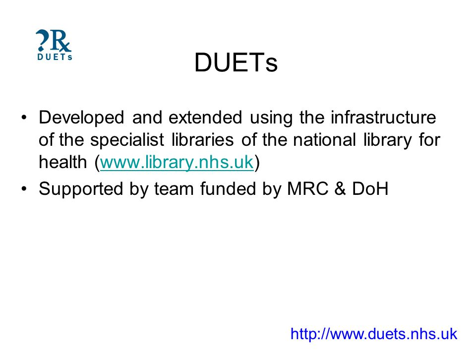 DUETs Developed and extended using the infrastructure of the specialist libraries of the national library for health (www.library.nhs.uk)www.library.nhs.uk Supported by team funded by MRC & DoH http://www.duets.nhs.uk