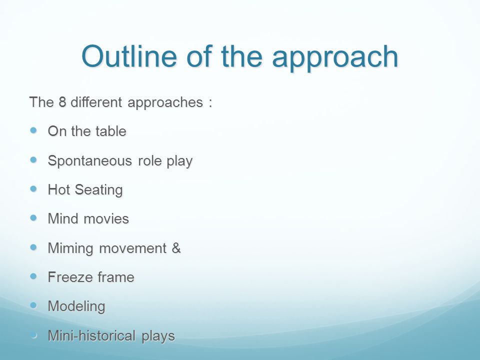 Outline of the approach The 8 different approaches : On the table On the table Spontaneous role play Spontaneous role play Hot Seating Hot Seating Mind movies Mind movies Miming movement & Miming movement & Freeze frame Freeze frame Modeling Modeling Mini-historical plays Mini-historical plays