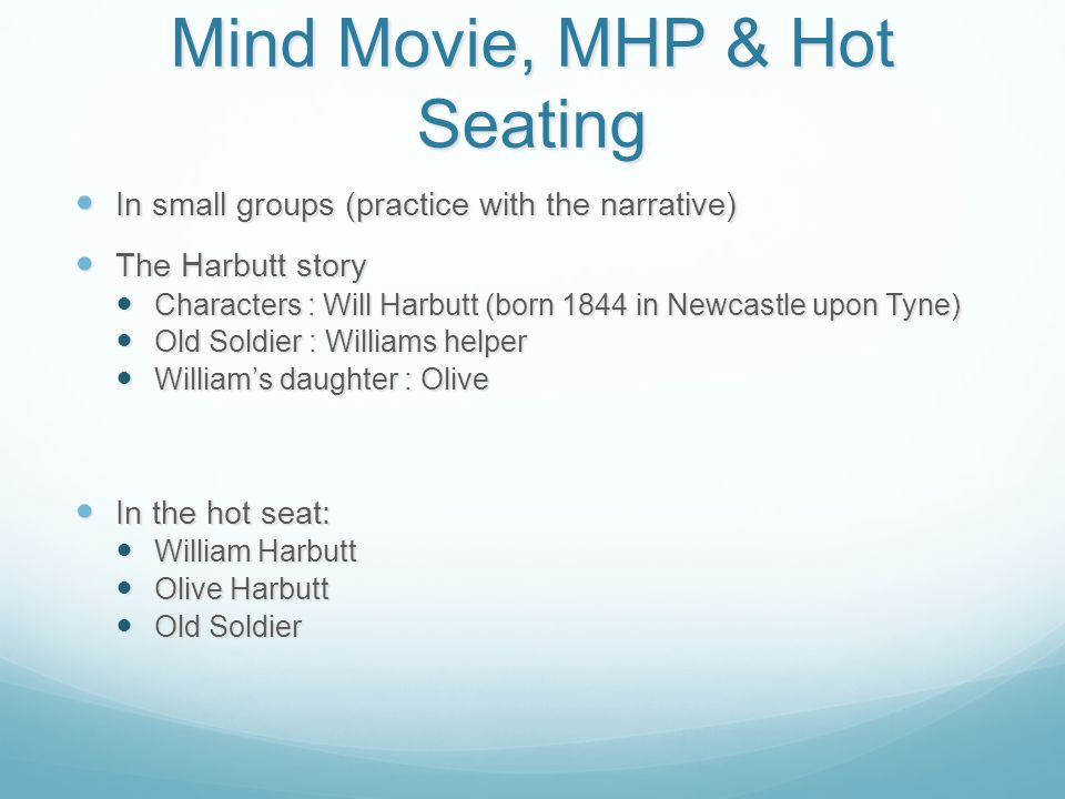 Mind Movie, MHP & Hot Seating In small groups (practice with the narrative) In small groups (practice with the narrative) The Harbutt story The Harbutt story Characters : Will Harbutt (born 1844 in Newcastle upon Tyne) Characters : Will Harbutt (born 1844 in Newcastle upon Tyne) Old Soldier : Williams helper Old Soldier : Williams helper William's daughter : Olive William's daughter : Olive In the hot seat: In the hot seat: William Harbutt William Harbutt Olive Harbutt Olive Harbutt Old Soldier Old Soldier