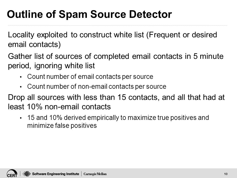 10 Outline of Spam Source Detector Locality exploited to construct white list (Frequent or desired email contacts) Gather list of sources of completed email contacts in 5 minute period, ignoring white list Count number of email contacts per source Count number of non-email contacts per source Drop all sources with less than 15 contacts, and all that had at least 10% non-email contacts 15 and 10% derived empirically to maximize true positives and minimize false positives